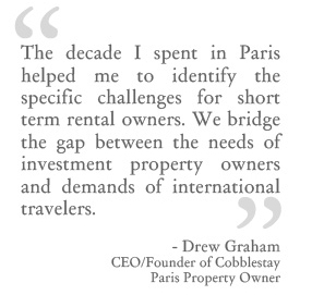 The decade I spent in Paris helped me to identify the specific challenges for short term rental owners. We bridge the gap between the needs of investment property owners and demands of international travelers. - Drew Graham, CEO and Founder of Cobblestay, Paris Property Owner.
